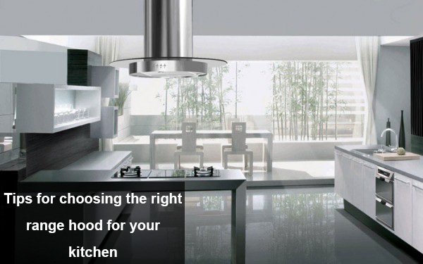 Tips for choosing the right Range hood for your kitchen